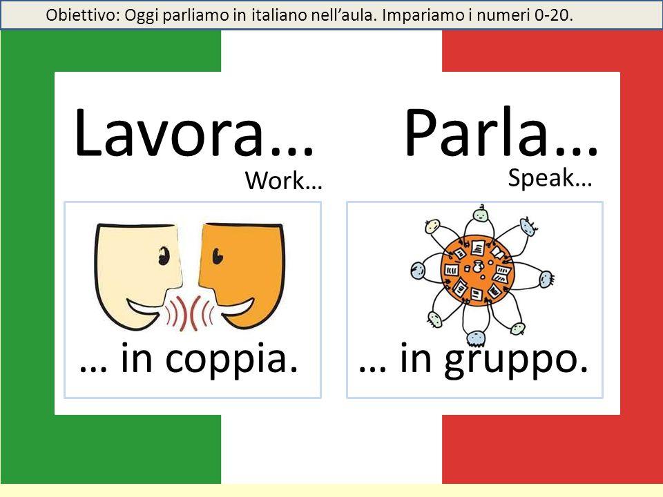 Lavora… Parla… … in coppia.… in gruppo. Work… Speak… Obiettivo: Oggi parliamo in italiano nell'aula. Impariamo i numeri 0-20.