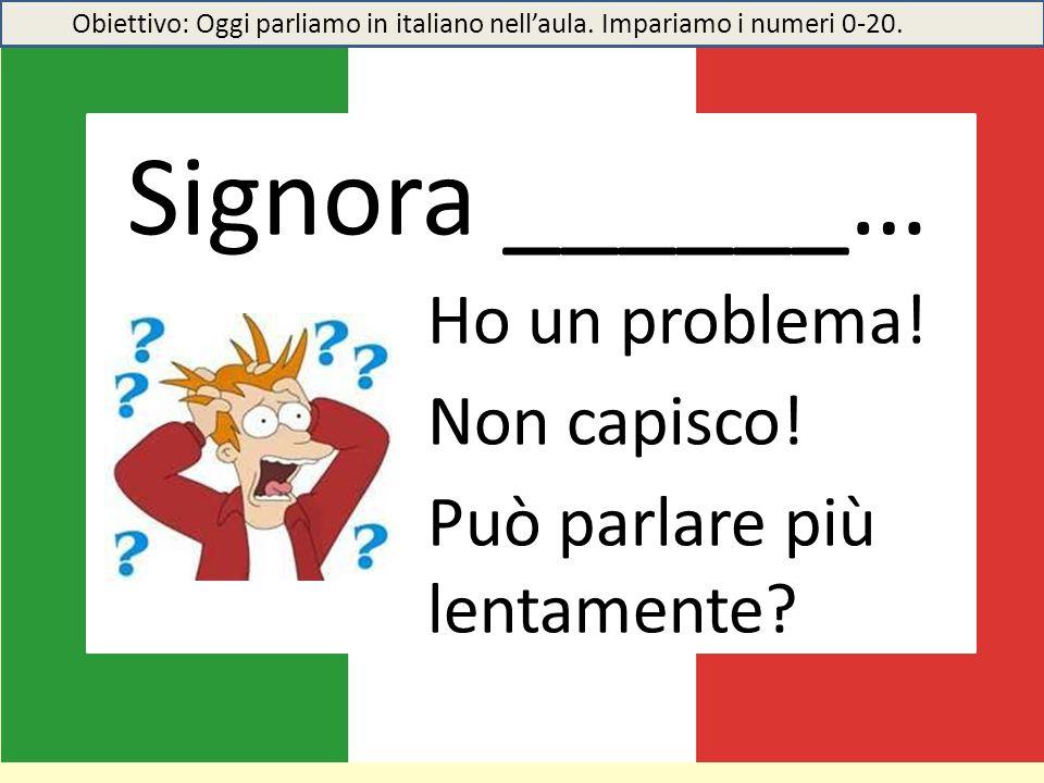 Signora ______… Ho un problema! Non capisco! Può parlare più lentamente? Obiettivo: Oggi parliamo in italiano nell'aula. Impariamo i numeri 0-20.