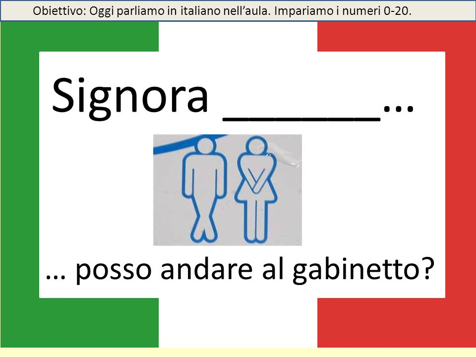 Signora ______… … posso andare al gabinetto? Obiettivo: Oggi parliamo in italiano nell'aula. Impariamo i numeri 0-20.