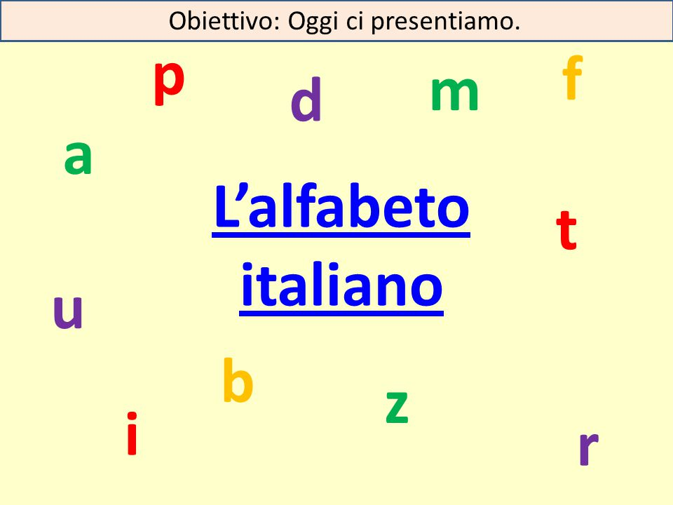 L'alfabeto italiano z u t r p m i f d b a Obiettivo: Oggi ci presentiamo.