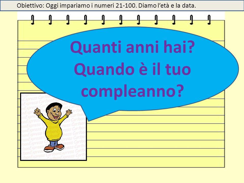Quanti anni hai? Quando è il tuo compleanno? Obiettivo: Oggi impariamo i numeri 21-100. Diamo l'età e la data.