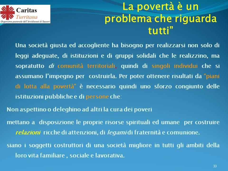La povertà è un problema che riguarda tutti Una società giusta ed accogliente ha bisogno per realizzarsi non solo di leggi adeguate, di istituzioni e di gruppi solidali che le realizzino, ma sopratutto di comunità territoriali, quindi di singoli individui che si assumano l'impegno per costruirla.