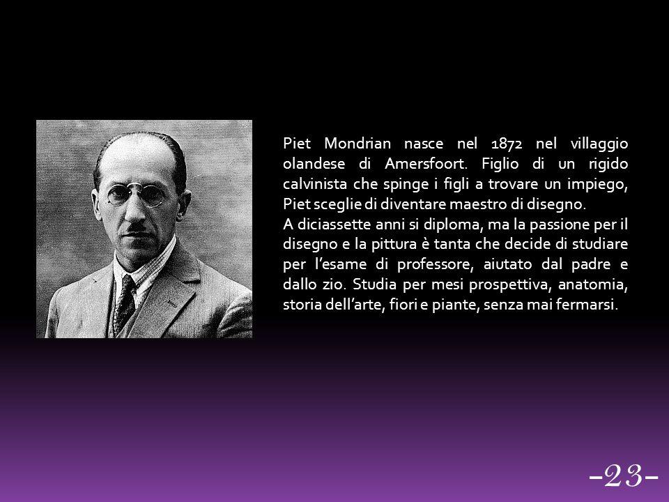 un Piet Mondrian nasce nel 1872 nel villaggio olandese di Amersfoort. Figlio di un rigido calvinista che spinge i figli a trovare un impiego, Piet sce