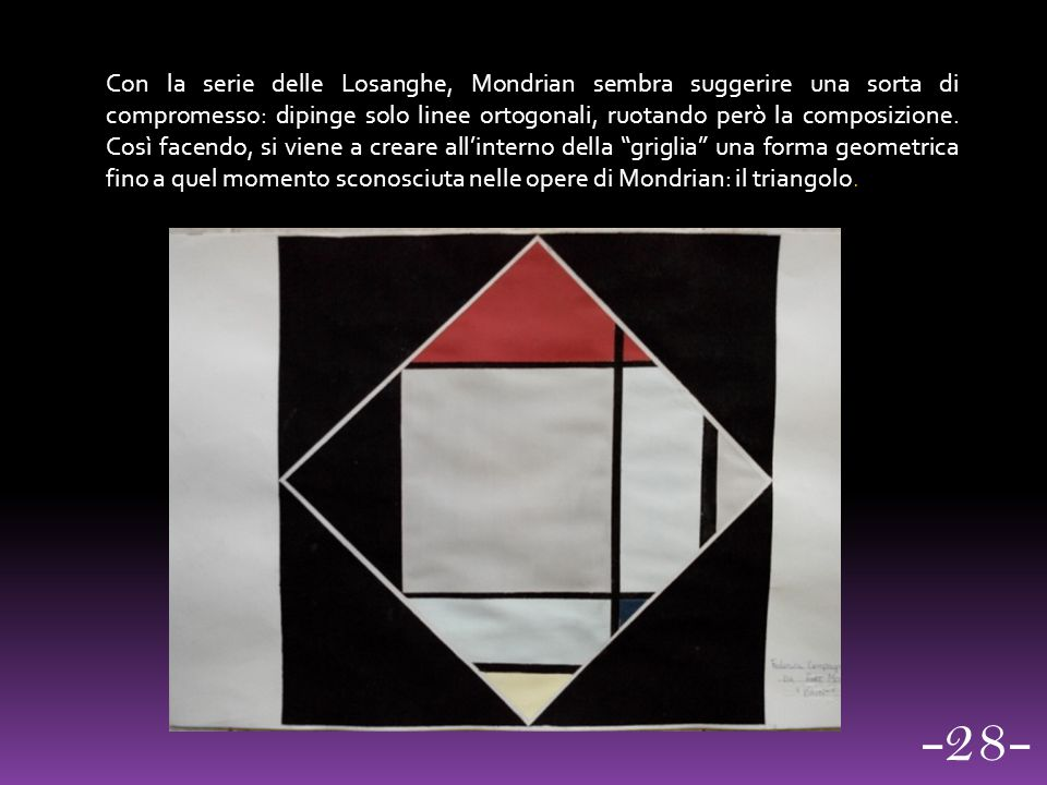 Con la serie delle Losanghe, Mondrian sembra suggerire una sorta di compromesso: dipinge solo linee ortogonali, ruotando però la composizione. Così fa