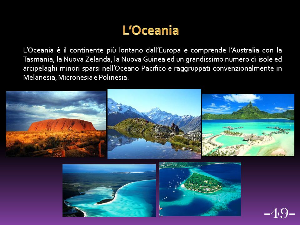 L'Oceania è il continente più lontano dall'Europa e comprende l'Australia con la Tasmania, la Nuova Zelanda, la Nuova Guinea ed un grandissimo numero