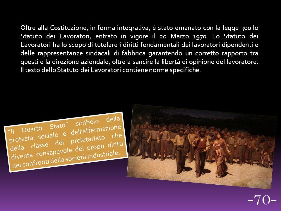 Oltre alla Costituzione, in forma integrativa, è stato emanato con la legge 300 lo Statuto dei Lavoratori, entrato in vigore il 20 Marzo 1970. Lo Stat