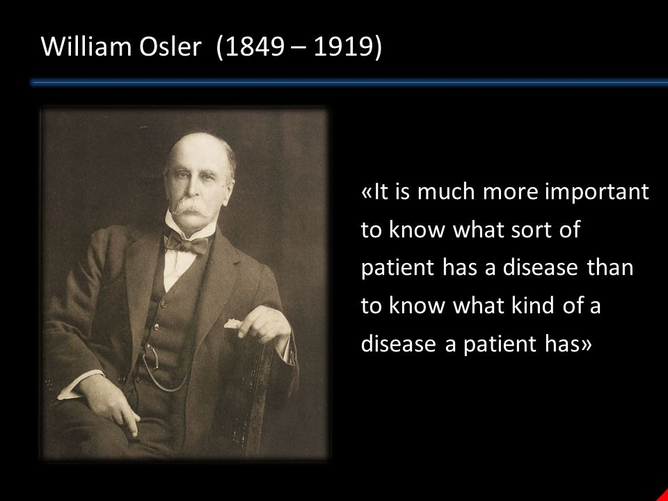 William Osler (1849 – 1919) «It is much more important to know what sort of patient has a disease than to know what kind of a disease a patient has»