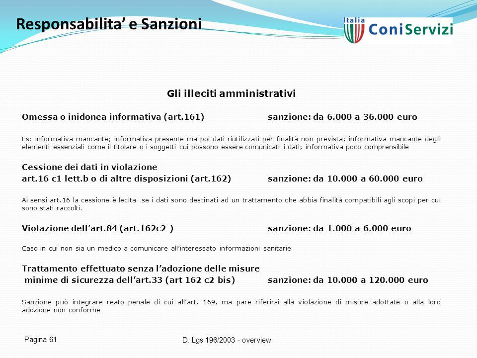 D. Lgs 196/2003 - overview Pagina 61 Responsabilita' e Sanzioni Gli illeciti amministrativi Omessa o inidonea informativa (art.161)sanzione: da 6.000
