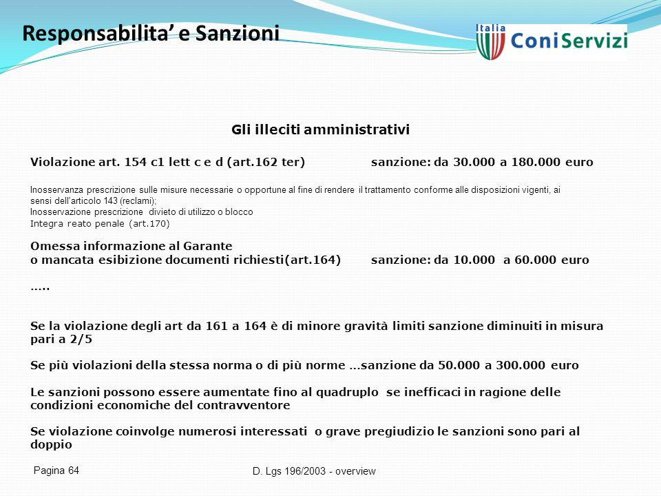 D. Lgs 196/2003 - overview Pagina 64 Responsabilita' e Sanzioni Gli illeciti amministrativi Violazione art. 154 c1 lett c e d (art.162 ter)sanzione: d