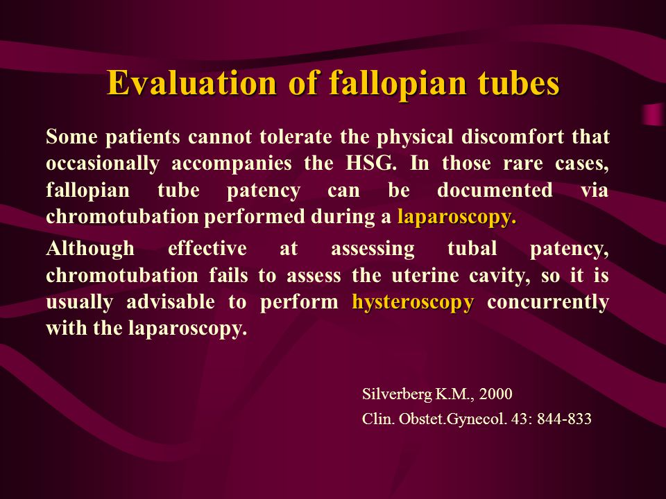 Evaluation of fallopian tubes laparoscopy. Some patients cannot tolerate the physical discomfort that occasionally accompanies the HSG. In those rare