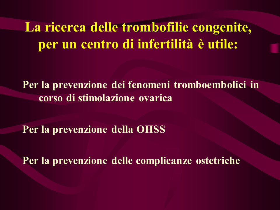 trombofilie congenite La ricerca delle trombofilie congenite, per un centro di infertilità è utile: Per la prevenzione dei fenomeni tromboembolici in