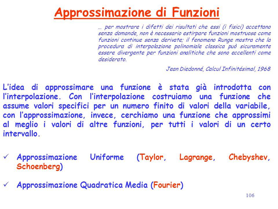 106 Approssimazione di Funzioni L'idea di approssimare una funzione è stata già introdotta con l'interpolazione. Con l'interpolazione costruiamo una f