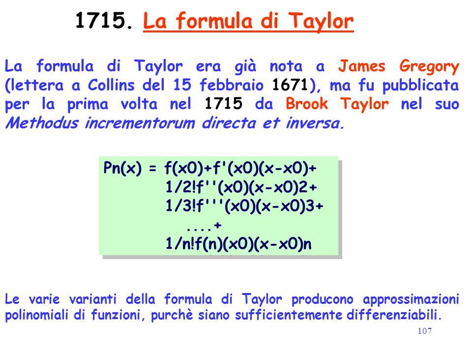 107 1715. La formula di Taylor La formula di Taylor era già nota a James Gregory (lettera a Collins del 15 febbraio 1671), ma fu pubblicata per la pri