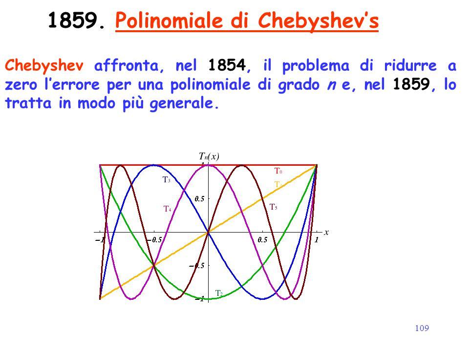 109 1859. Polinomiale di Chebyshev's Chebyshev affronta, nel 1854, il problema di ridurre a zero l'errore per una polinomiale di grado n e, nel 1859,