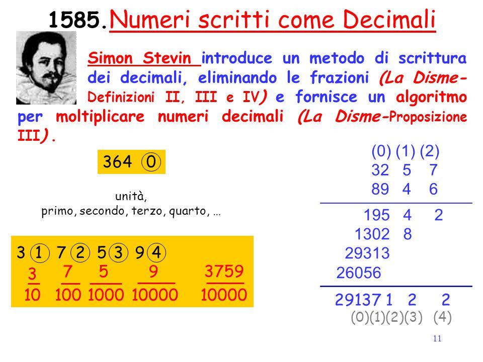 11 1585. Numeri scritti come Decimali Simon Stevin introduce un metodo di scrittura dei decimali, eliminando le frazioni (La Disme- Definizioni II, II