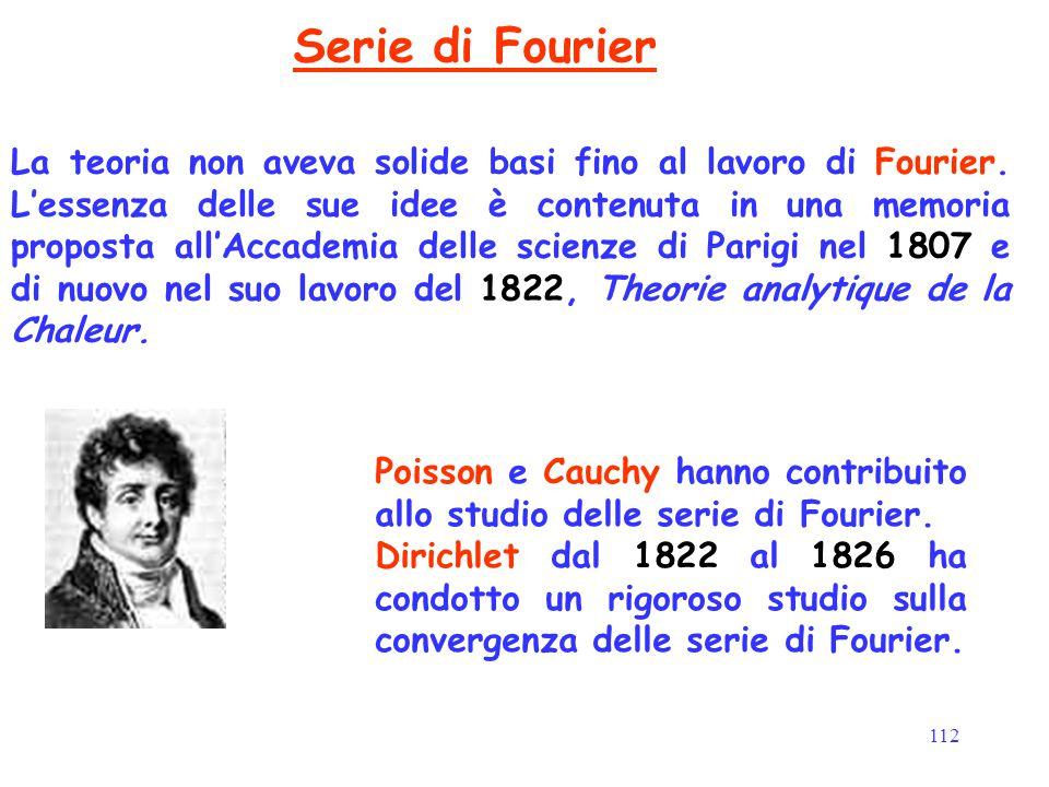 112 Serie di Fourier La teoria non aveva solide basi fino al lavoro di Fourier. L'essenza delle sue idee è contenuta in una memoria proposta all'Accad