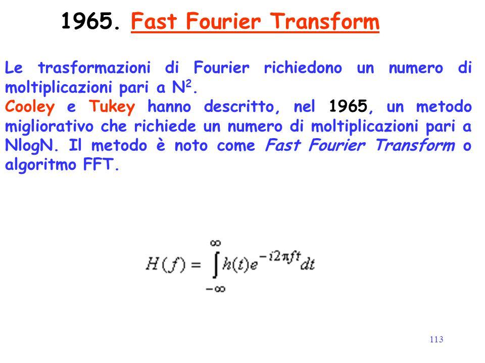 113 1965. Fast Fourier Transform Le trasformazioni di Fourier richiedono un numero di moltiplicazioni pari a N 2. Cooley e Tukey hanno descritto, nel