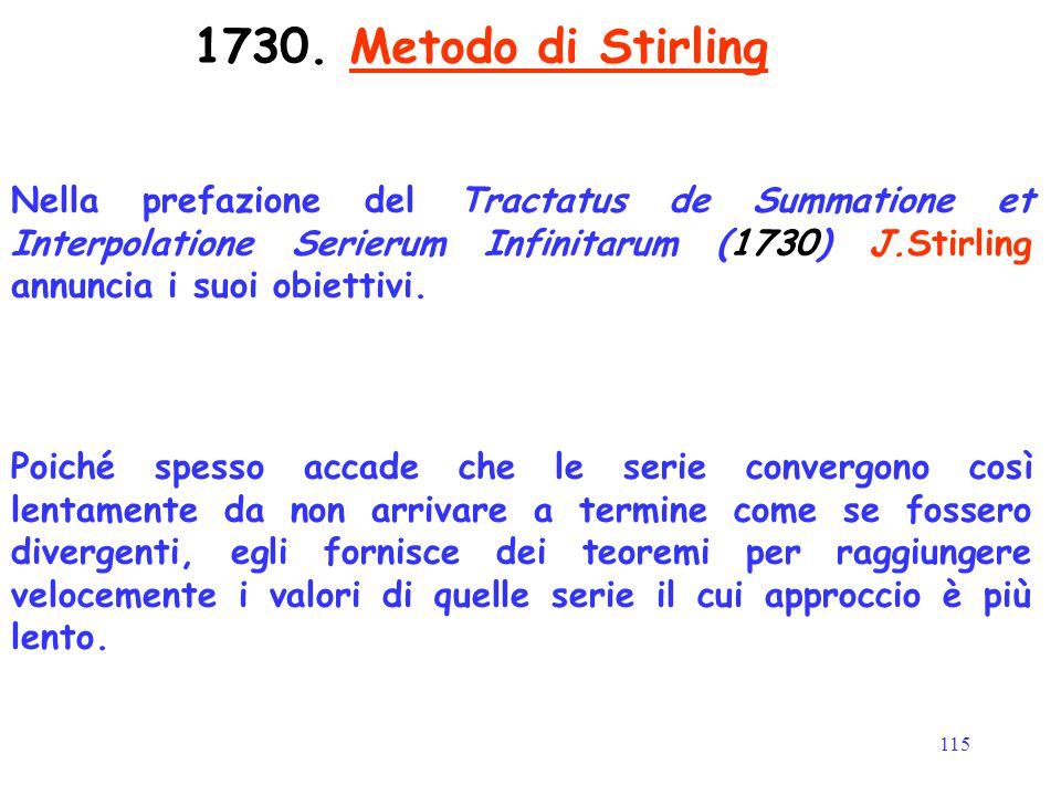 115 1730. Metodo di Stirling Nella prefazione del Tractatus de Summatione et Interpolatione Serierum Infinitarum (1730) J.Stirling annuncia i suoi obi