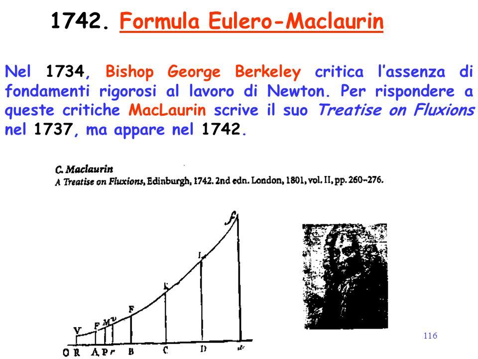 116 1742. Formula Eulero-Maclaurin Nel 1734, Bishop George Berkeley critica l'assenza di fondamenti rigorosi al lavoro di Newton. Per rispondere a que