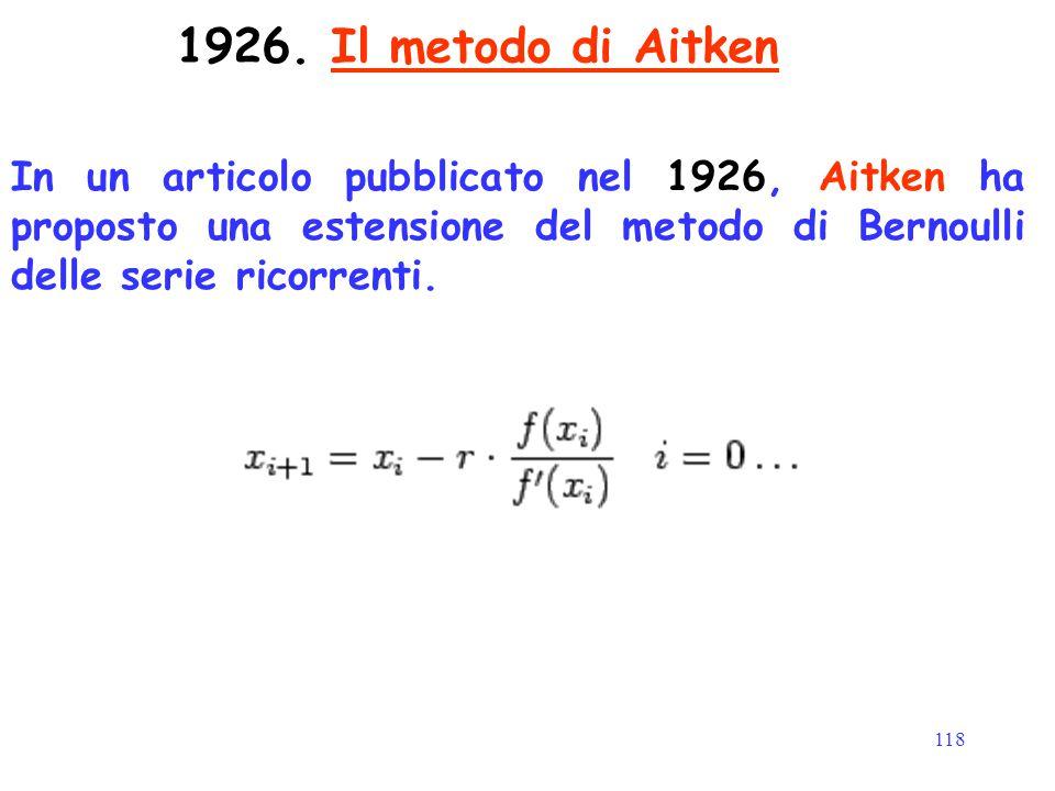 118 1926. Il metodo di Aitken In un articolo pubblicato nel 1926, Aitken ha proposto una estensione del metodo di Bernoulli delle serie ricorrenti.