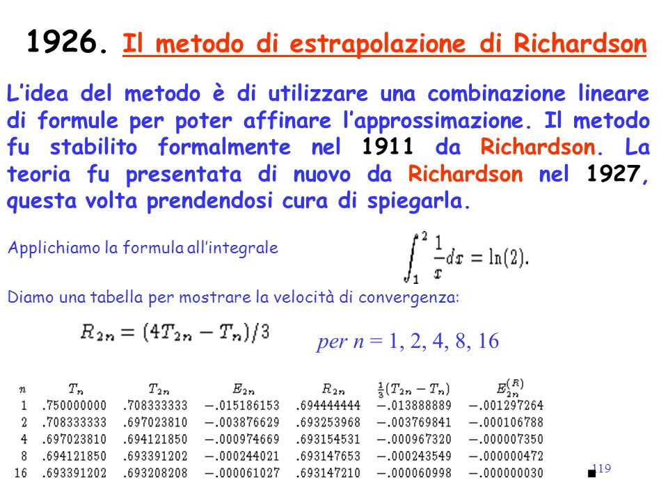 119 1926. Il metodo di estrapolazione di Richardson L'idea del metodo è di utilizzare una combinazione lineare di formule per poter affinare l'appross