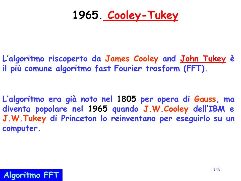 148 1965. Cooley-Tukey Cooley-Tukey L'algoritmo riscoperto da James Cooley and John Tukey è il più comune algoritmo fast Fourier trasform (FFT).John T