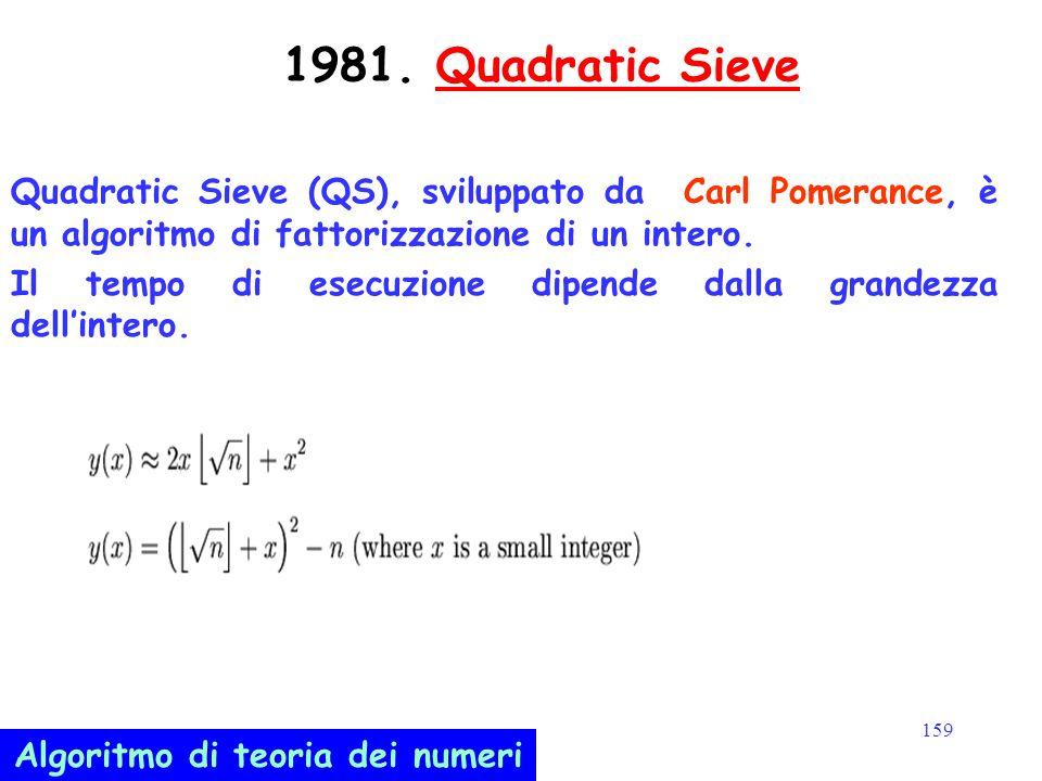 159 1981. Quadratic SieveQuadratic Sieve Quadratic Sieve (QS), sviluppato da Carl Pomerance, è un algoritmo di fattorizzazione di un intero. Il tempo