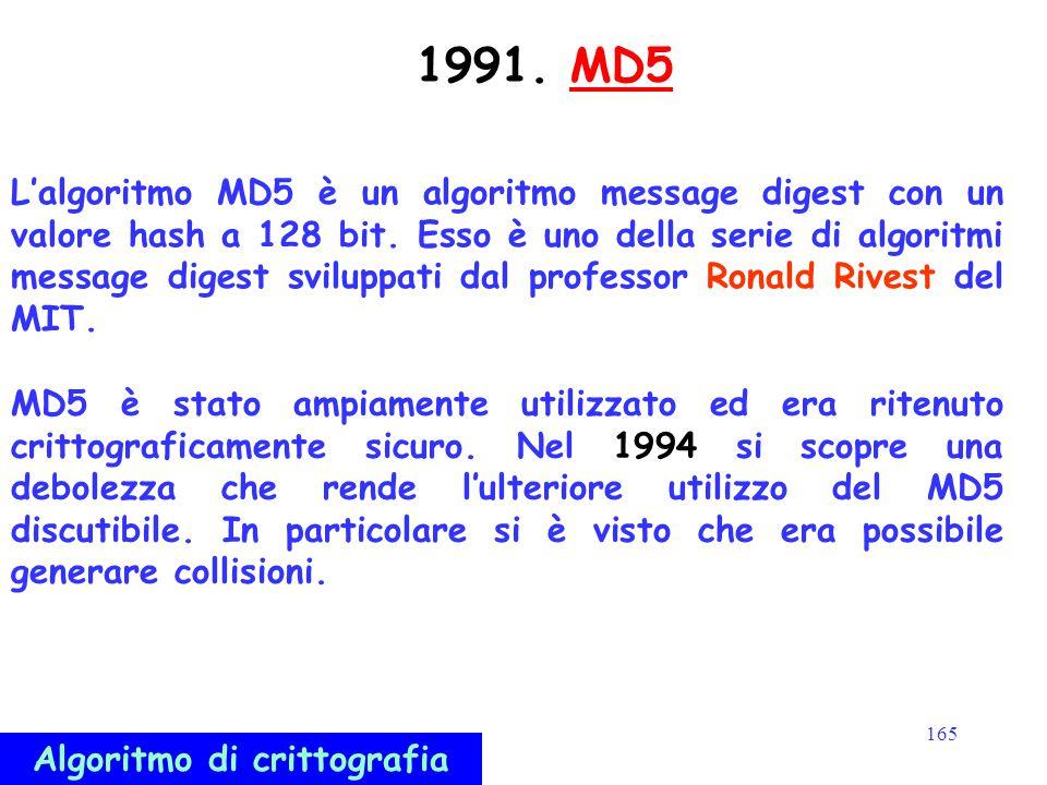 165 1991. MD5MD5 L'algoritmo MD5 è un algoritmo message digest con un valore hash a 128 bit. Esso è uno della serie di algoritmi message digest svilup