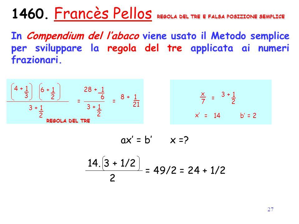 27 REGOLA DEL TRE E FALSA POSIZIONE SEMPLICE 1460. Francès Pellos REGOLA DEL TRE E FALSA POSIZIONE SEMPLICE In Compendium del l'abaco viene usato il M