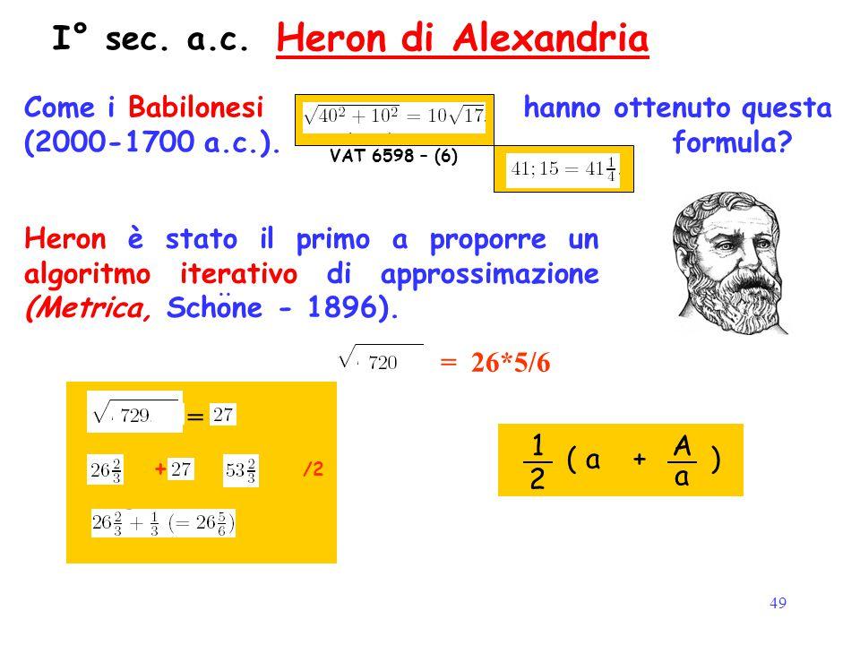49 Heron di Alexandria VAT 6598 – (6) Come i Babilonesi (2000-1700 a.c.). hanno ottenuto questa formula? Valore Standard Heron è stato il primo a prop