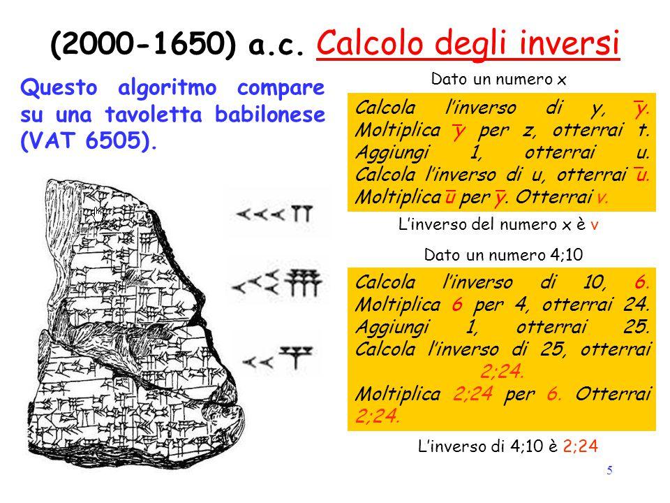 5 (2000-1650) a.c. Calcolo degli inversi Questo algoritmo compare su una tavoletta babilonese (VAT 6505). Calcola l'inverso di y, y. Moltiplica y per