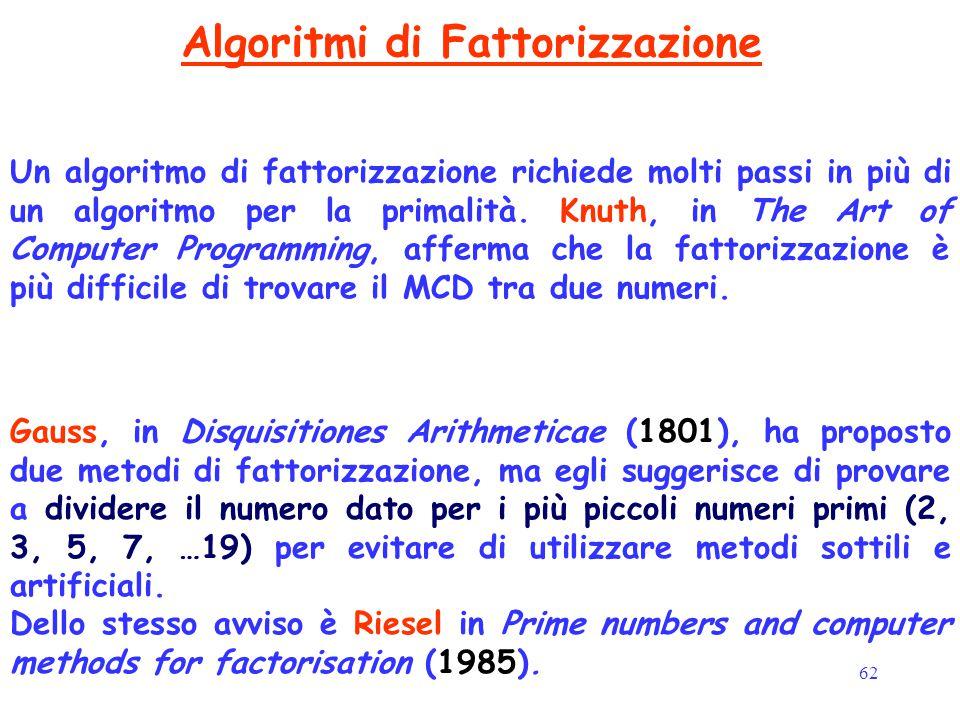 62 Algoritmi di Fattorizzazione Gauss, in Disquisitiones Arithmeticae (1801), ha proposto due metodi di fattorizzazione, ma egli suggerisce di provare