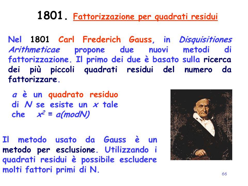 66 1801. Fattorizzazione per quadrati residui Nel 1801 Carl Frederich Gauss, in Disquisitiones Arithmeticae propone due nuovi metodi di fattorizzazion