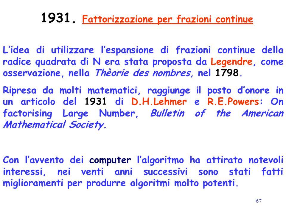 67 1931. Fattorizzazione per frazioni continue L'idea di utilizzare l'espansione di frazioni continue della radice quadrata di N era stata proposta da