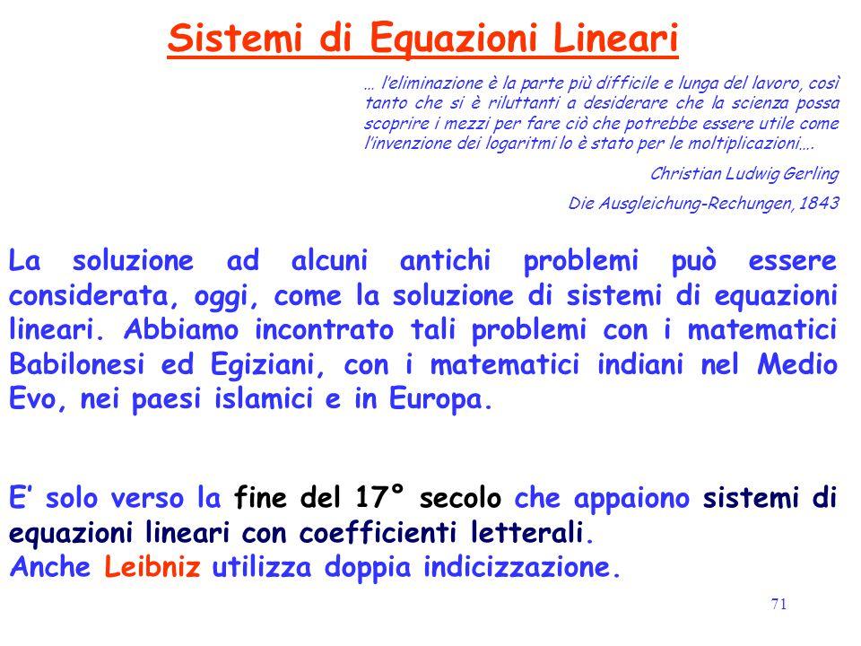 71 Sistemi di Equazioni Lineari E' solo verso la fine del 17° secolo che appaiono sistemi di equazioni lineari con coefficienti letterali. Anche Leibn