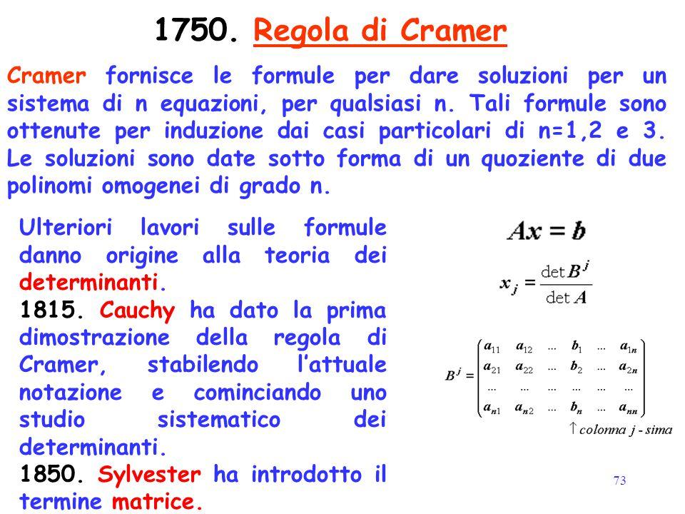 73 1750. Regola di Cramer Cramer fornisce le formule per dare soluzioni per un sistema di n equazioni, per qualsiasi n. Tali formule sono ottenute per