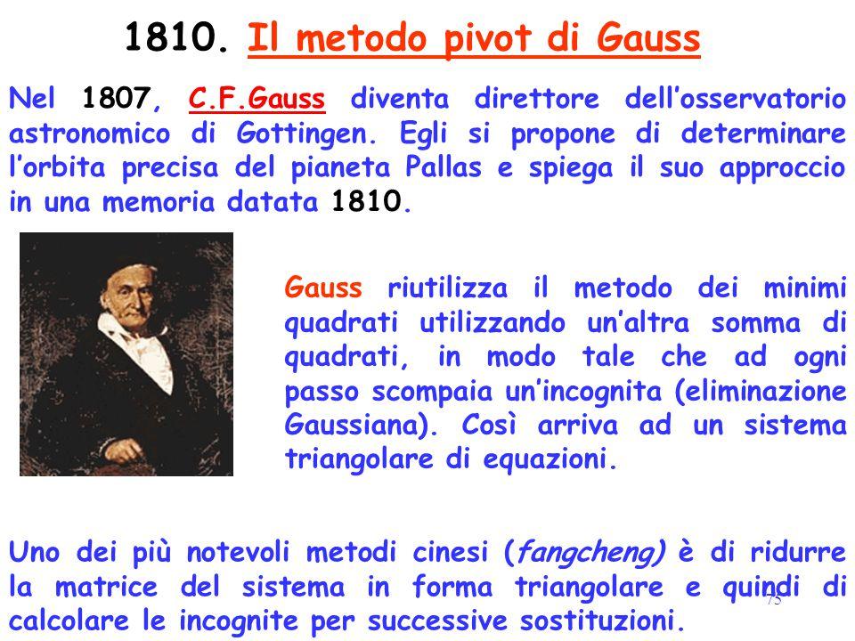 75 1810. Il metodo pivot di Gauss Nel 1807, C.F.Gauss diventa direttore dell'osservatorio astronomico di Gottingen. Egli si propone di determinare l'o