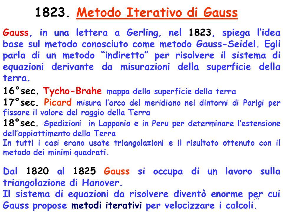 76 1823. Metodo Iterativo di Gauss Gauss, in una lettera a Gerling, nel 1823, spiega l'idea base sul metodo conosciuto come metodo Gauss-Seidel. Egli