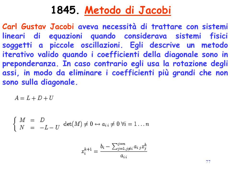 77 1845. Metodo di Jacobi Carl Gustav Jacobi aveva necessità di trattare con sistemi lineari di equazioni quando considerava sistemi fisici soggetti a