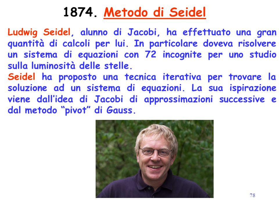 78 1874. Metodo di Seidel Ludwig Seidel, alunno di Jacobi, ha effettuato una gran quantità di calcoli per lui. In particolare doveva risolvere un sist
