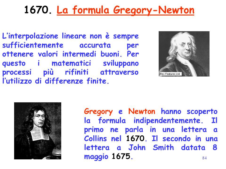 84 1670. La formula Gregory-Newton Gregory e Newton hanno scoperto la formula indipendentemente. Il primo ne parla in una lettera a Collins nel 1670.
