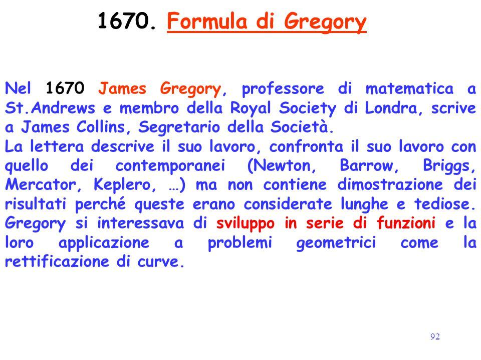 92 1670. Formula di Gregory Nel 1670 James Gregory, professore di matematica a St.Andrews e membro della Royal Society di Londra, scrive a James Colli
