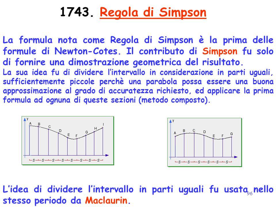 96 1743. Regola di Simpson La formula nota come Regola di Simpson è la prima delle formule di Newton-Cotes. Il contributo di Simpson fu solo di fornir
