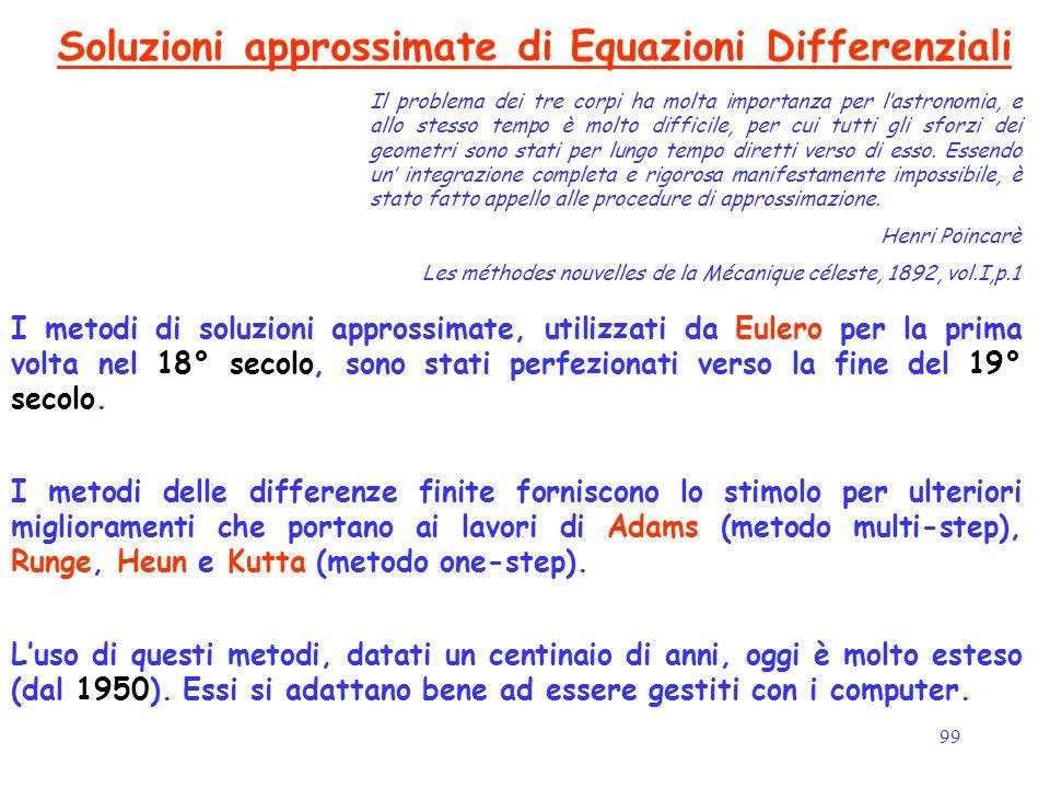 99 Soluzioni approssimate di Equazioni Differenziali I metodi di soluzioni approssimate, utilizzati da Eulero per la prima volta nel 18° secolo, sono