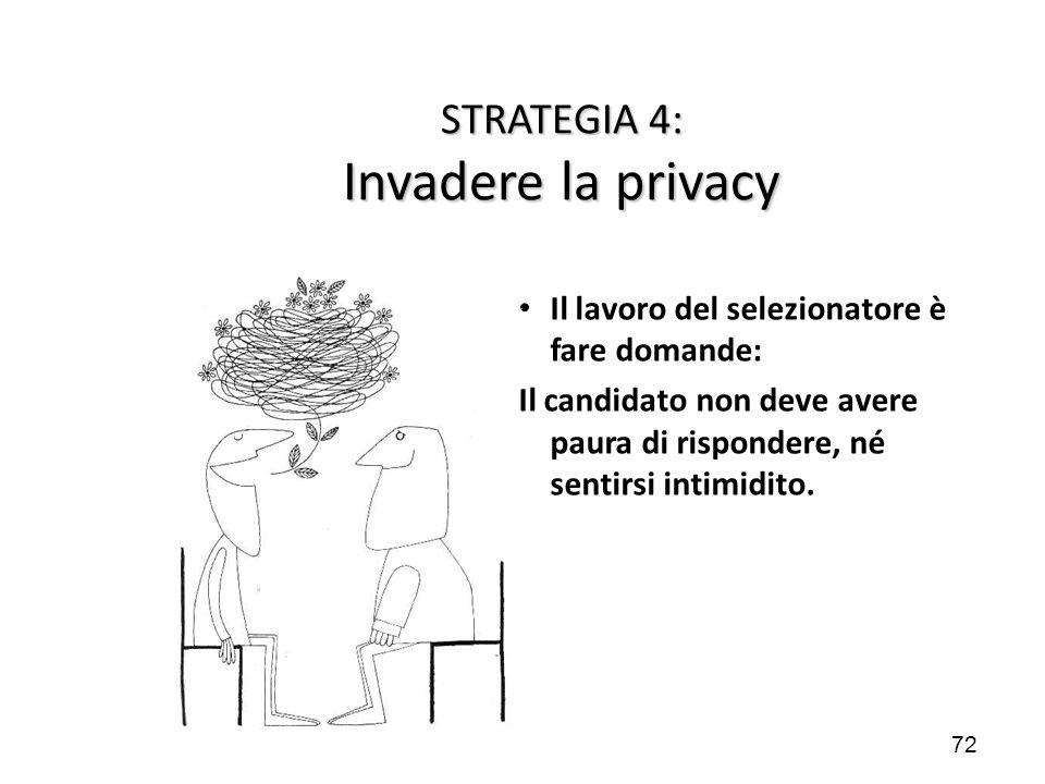 72 STRATEGIA 4: Invadere la privacy Il lavoro del selezionatore è fare domande: Il candidato non deve avere paura di rispondere, né sentirsi intimidit