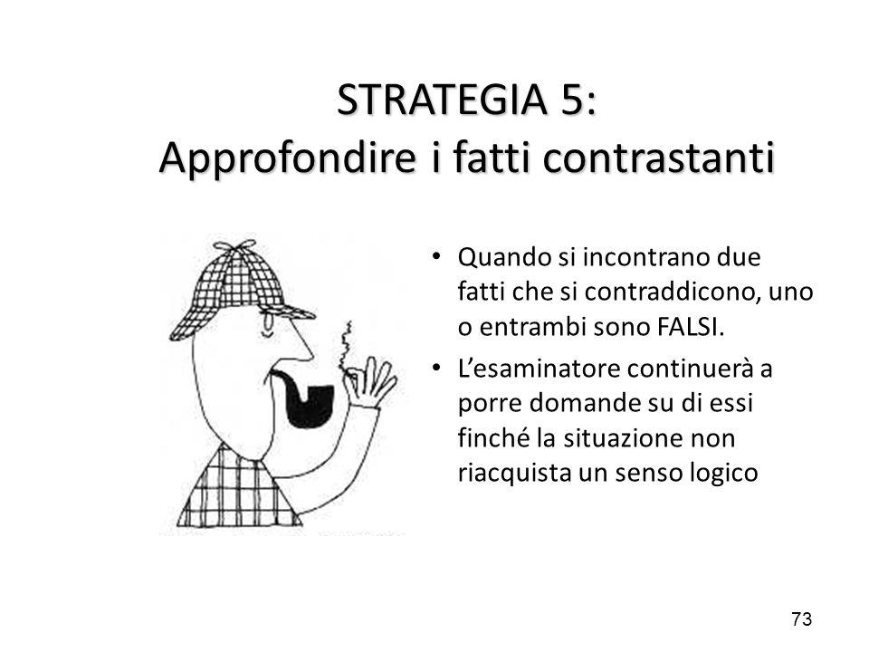 73 STRATEGIA 5: Approfondire i fatti contrastanti Quando si incontrano due fatti che si contraddicono, uno o entrambi sono FALSI. L'esaminatore contin