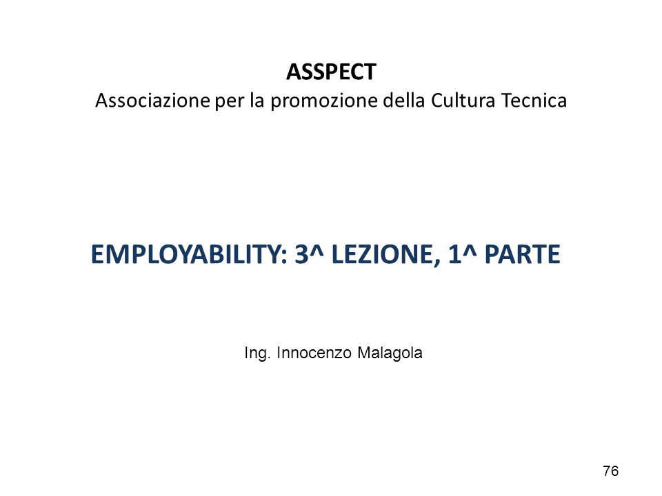 76 ASSPECT Associazione per la promozione della Cultura Tecnica EMPLOYABILITY: 3^ LEZIONE, 1^ PARTE Ing. Innocenzo Malagola