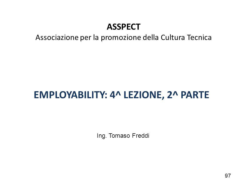 97 ASSPECT Associazione per la promozione della Cultura Tecnica EMPLOYABILITY: 4^ LEZIONE, 2^ PARTE Ing. Tomaso Freddi