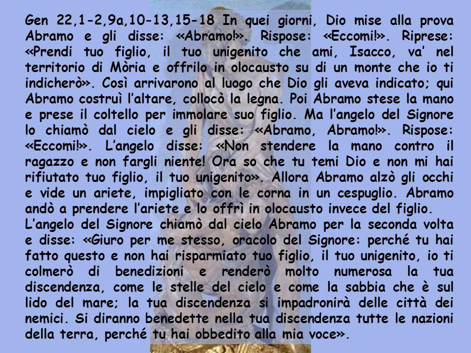 Gen 22,1-2,9a,10-13,15-18 In quei giorni, Dio mise alla prova Abramo e gli disse: «Abramo!».