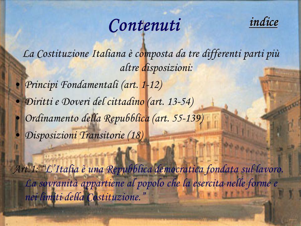 Contenuti La Costituzione Italiana è composta da tre differenti parti più altre disposizioni: Principi Fondamentali (art. 1-12) Diritti e Doveri del c